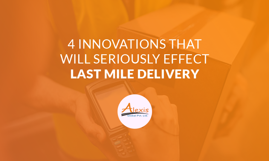 4 Innovations That Will Seriously Effect Last Mile Delivery